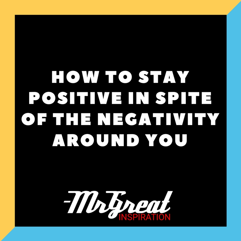 How to Stay Positive in Spite of the Negativity around You