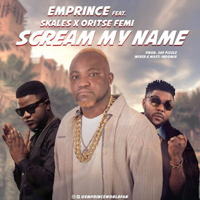 "LYRICS: Emprince Ft. Skales x Oritse Femi – ""Scream My Name"""