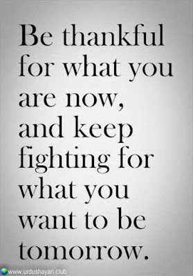 Be Thankfull  For What You  Are Now,  And Keep Fighting For  What You Want To Be  Tomorrow..!!  #Inspirationalquotes #motivationalquotes  #quotes