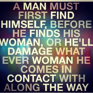 A man must first find himself Before he finds his woman