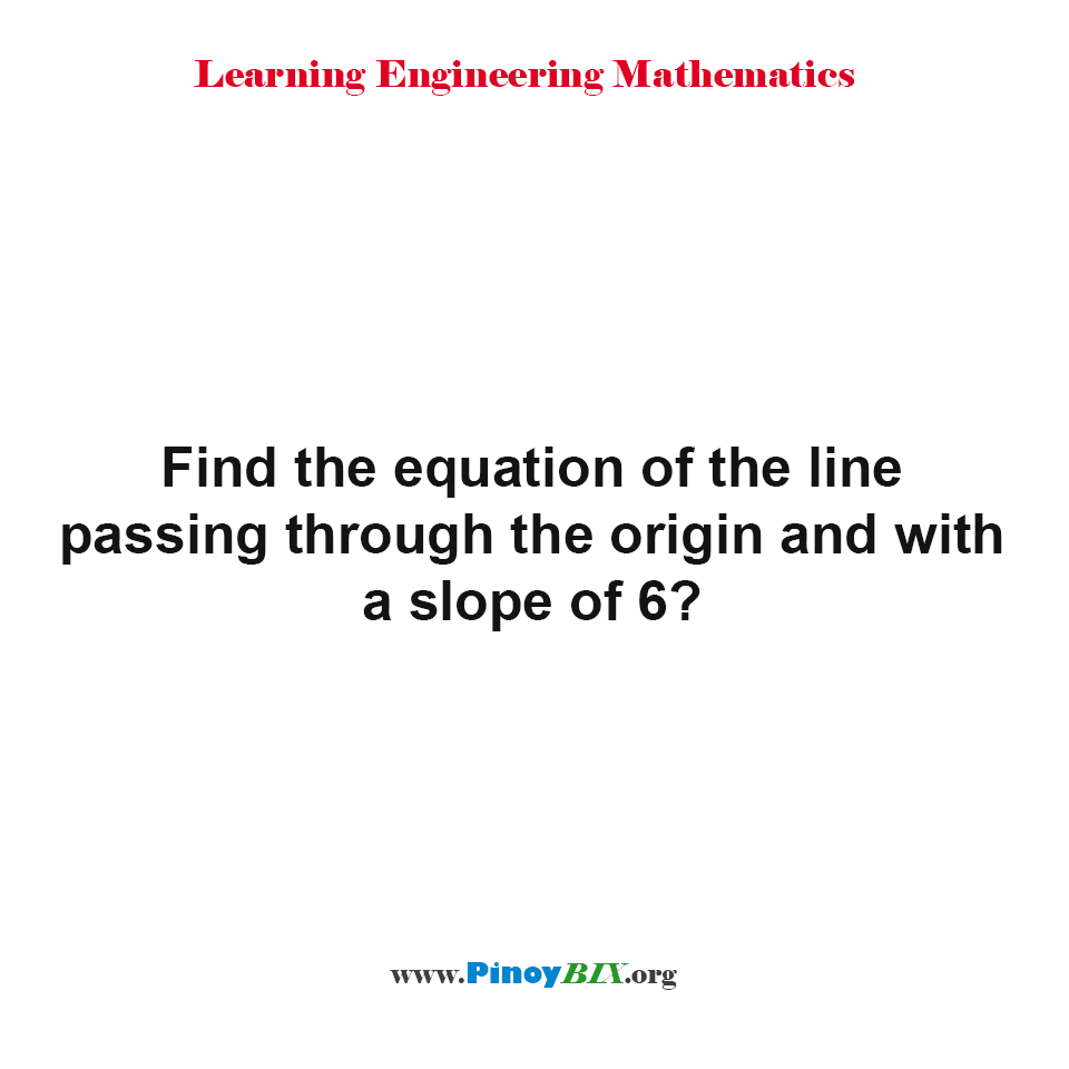 Find the equation of the line passing through the origin and with a slope of 6?