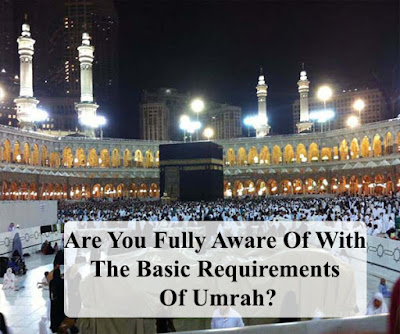 Are You Fully Aware Of With The Basic Requirements Of Umrah?
