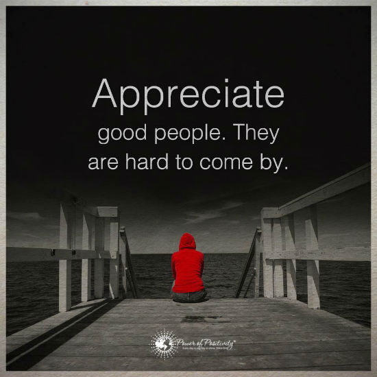 Appreciate good people. They are hard to come by.   101 Quotes