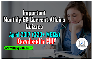 Important Monthly GK Current Affairs Quizzes - April 2017 (320+ MCQs with Explanation) for BOB PO/ NIACL Assistant/ SBI PO 2017 - Download in PDF