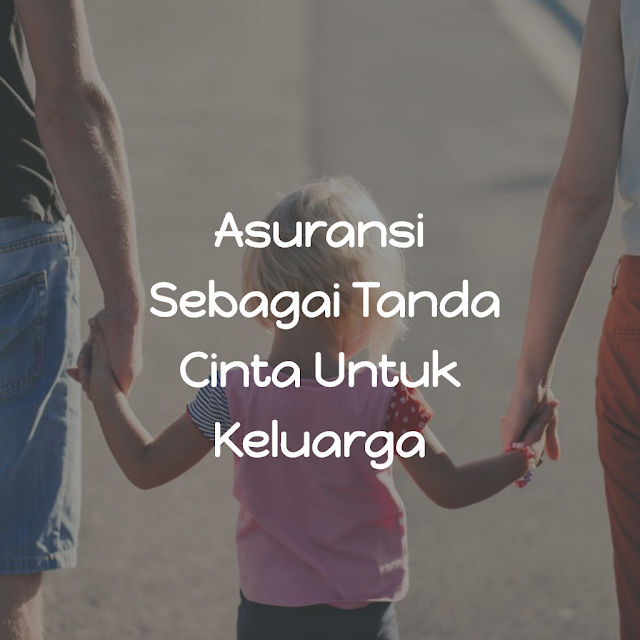Asuransi Adalah Tanda Cinta Dan Bukti Tanggung Jawab Kepala Keluarga Kepada Istri Dan Anak-Anak Yang Dicintainya