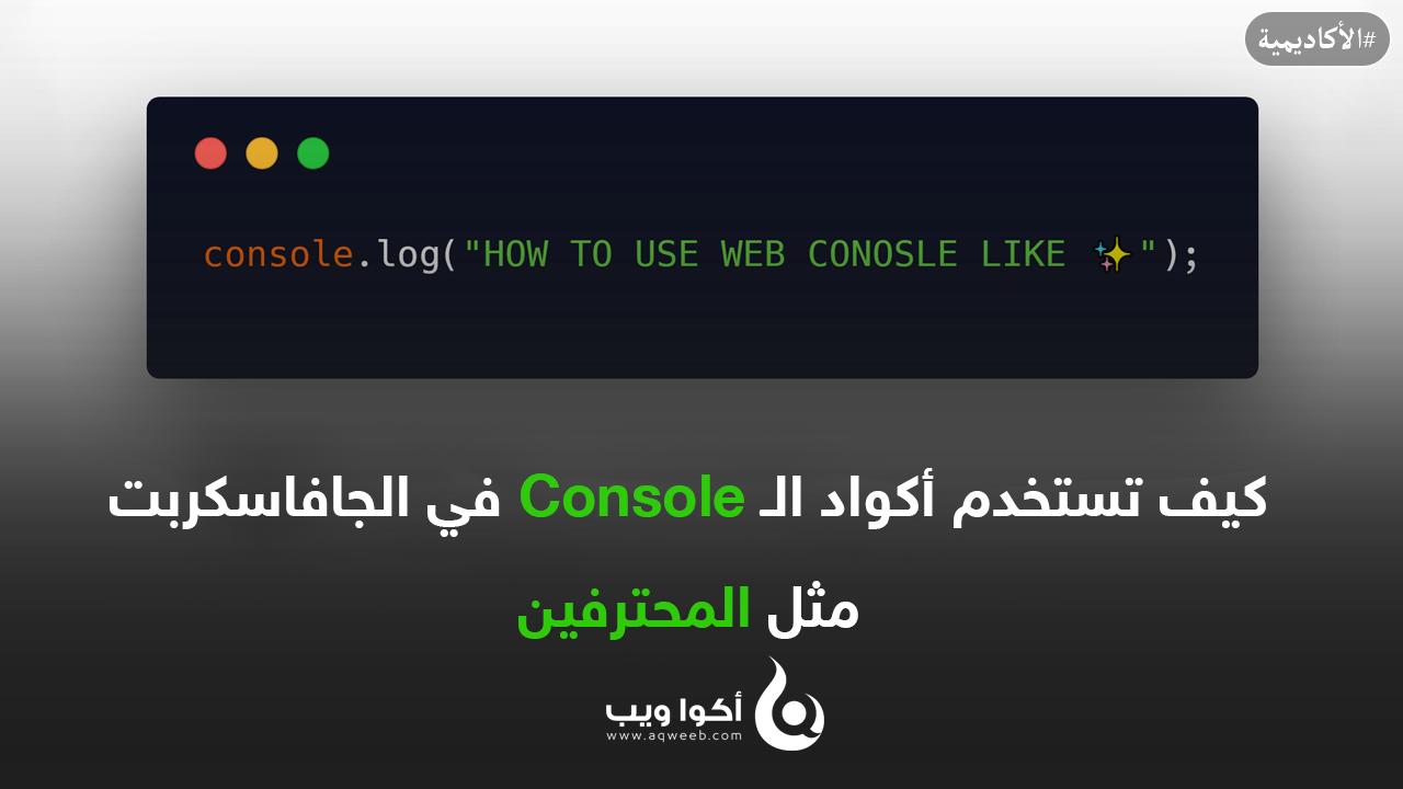 كيف تستخدم أكواد الـ Console في الجافاسكربت مثل المحترفين