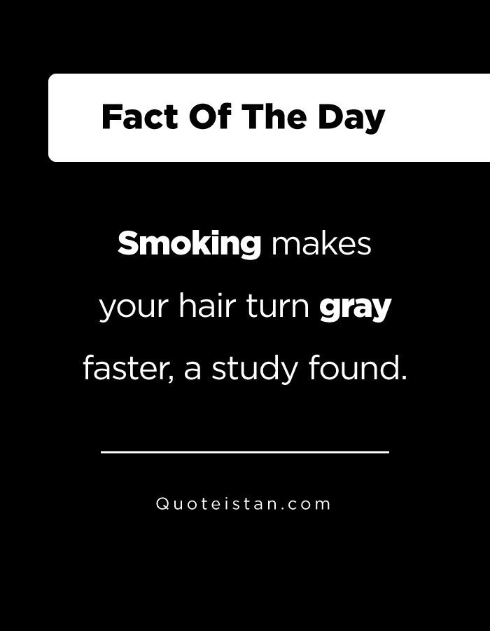 Smoking makes your hair turn gray faster, a study found.