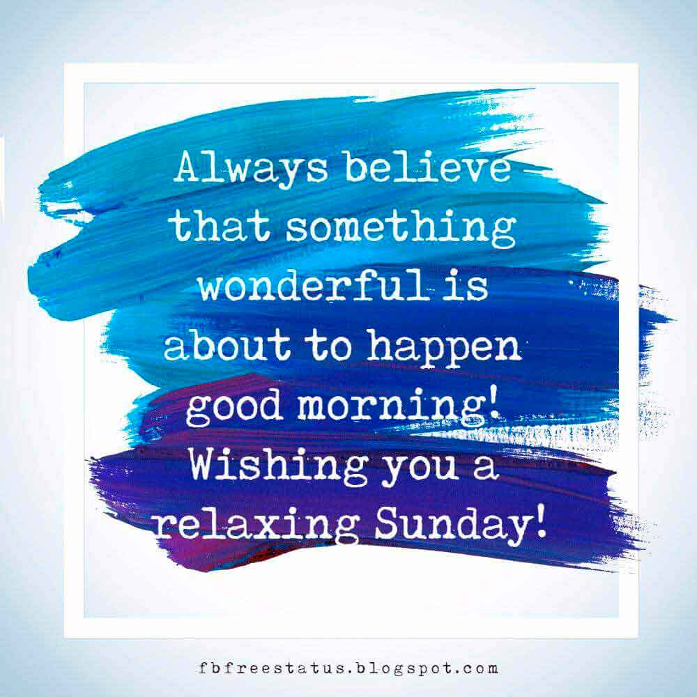 Always believe that something wonderful is about to happen good morning! Wishing you a relaxing Sunday!
