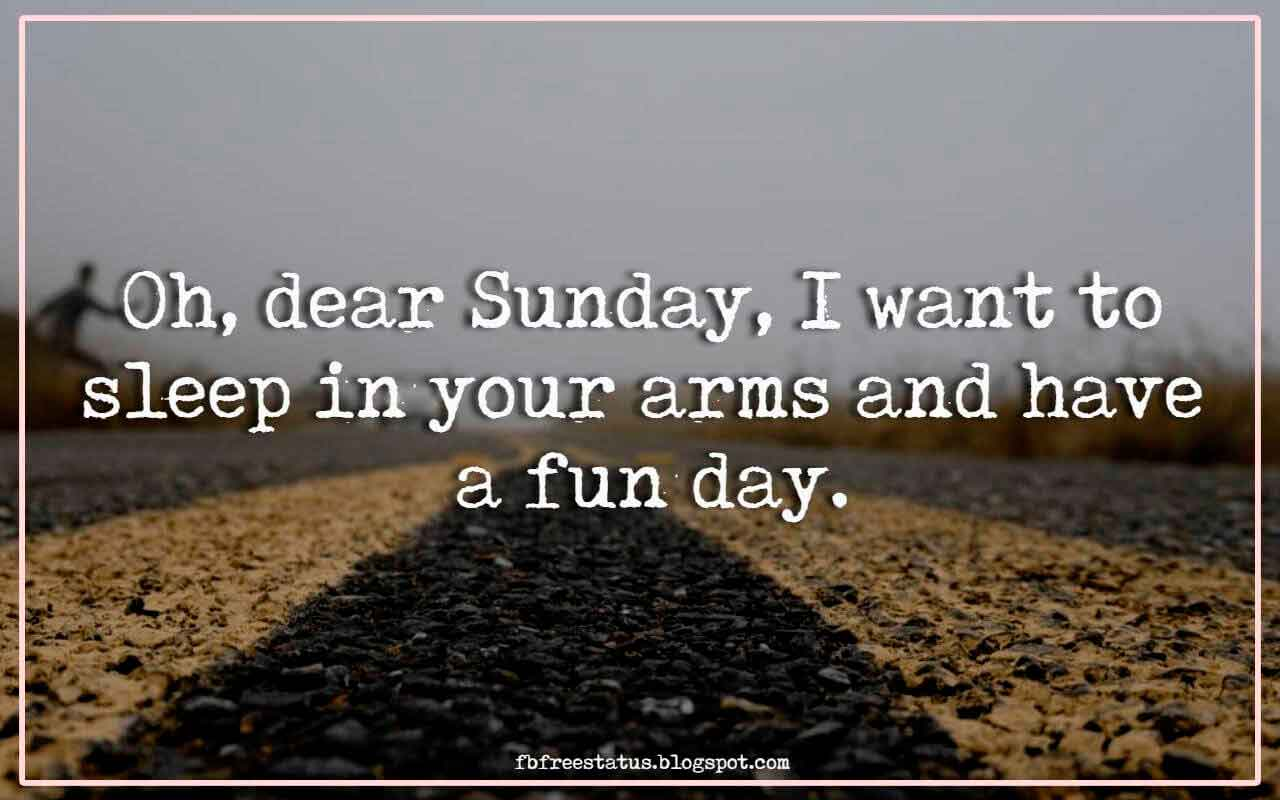 Oh, dear Sunday, I want to sleep in your arms and have a fun day.