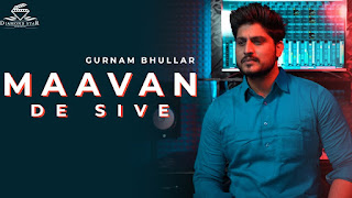 "Presenting Maavan de sive lyrics penned by Gurnam Bhullar. Latest Punjabi song ""Maavan de sive"" sung by Gurnam Bhullar & music given by Vikrant Grooves"