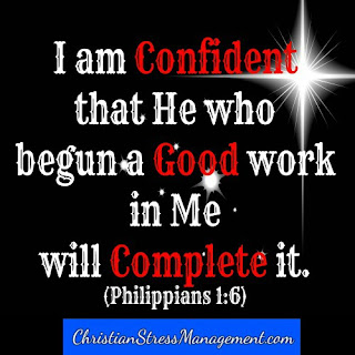 I am confident that He who begun a good work in me will complete it. (Adapted Philippians 1:6)