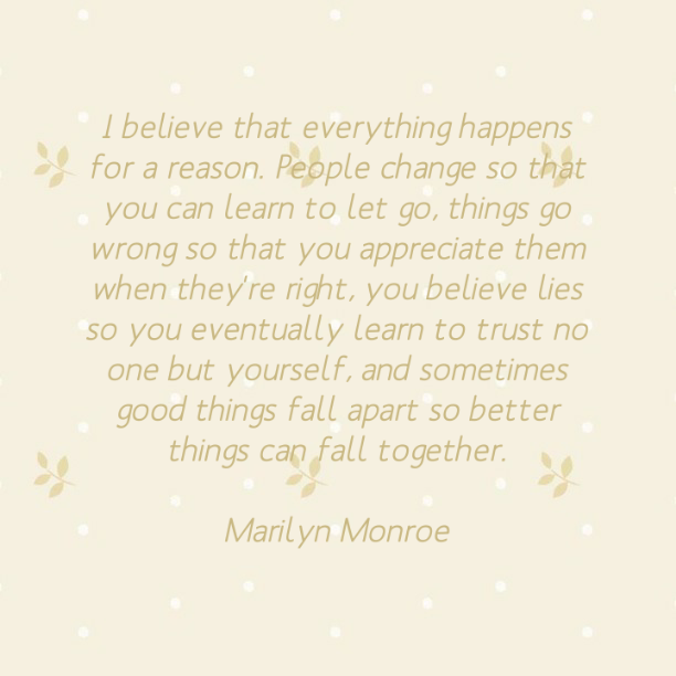 I believe that everything happens for a reason. People change so that you can learn to let go, things go wrong so that you appreciat them when they´re right, you believe lies so you eventually learn to trust no one but yourself, and sometimes good things fall apart so better things can fall together. - Marilyn Monroe