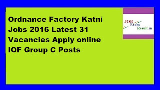 Ordnance Factory Katni Jobs 2016 Latest 31 Vacancies Apply online IOF Group C Posts