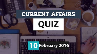 Current Affairs Quiz 10 February 2016