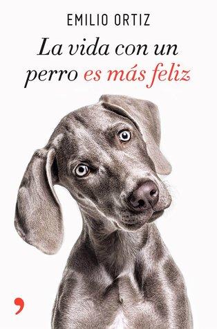 La vida con un perro es más feliz (Emilio Ortiz)