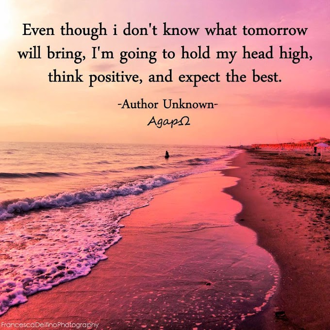 Even though i don't know what tomorrow will bring, i'm going to hold my head high, think positive, and expect the best.
