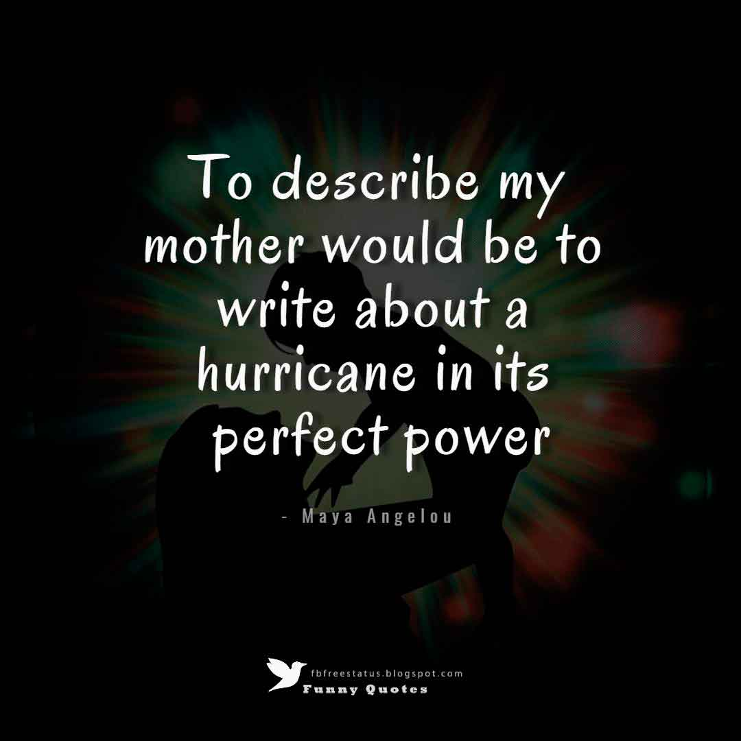 To describe my mother would be to write about a hurricane in its perfect power. - Maya Angelou