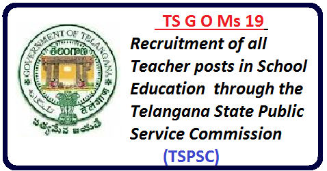 G O Ms 19 Recruitment of all Teacher posts in School Education including Model Schools through the Telangana State Public Service Commission (TSPSC),|School Education Department /2016/05/g-o-ms-19-recruitment-of-all-teacher-posts-school-education-tspsc-telangana-state-public-service-c0mmission.html