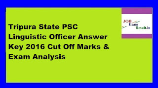 Tripura State PSC Linguistic Officer Answer Key 2016 Cut Off Marks & Exam Analysis