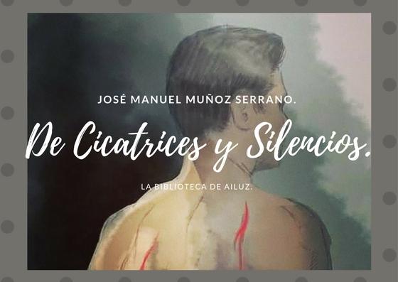 De Cicatrices y Silencios.-José Manuel Muñoz Serrano.
