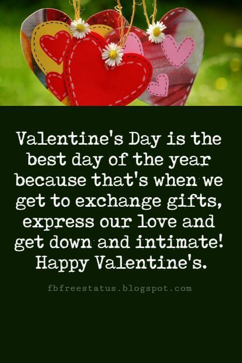 Valentines Day Messages, Valentine's Day is the best day of the year because that's when we get to exchange gifts, express our love and get down and intimate! Happy Valentine's.
