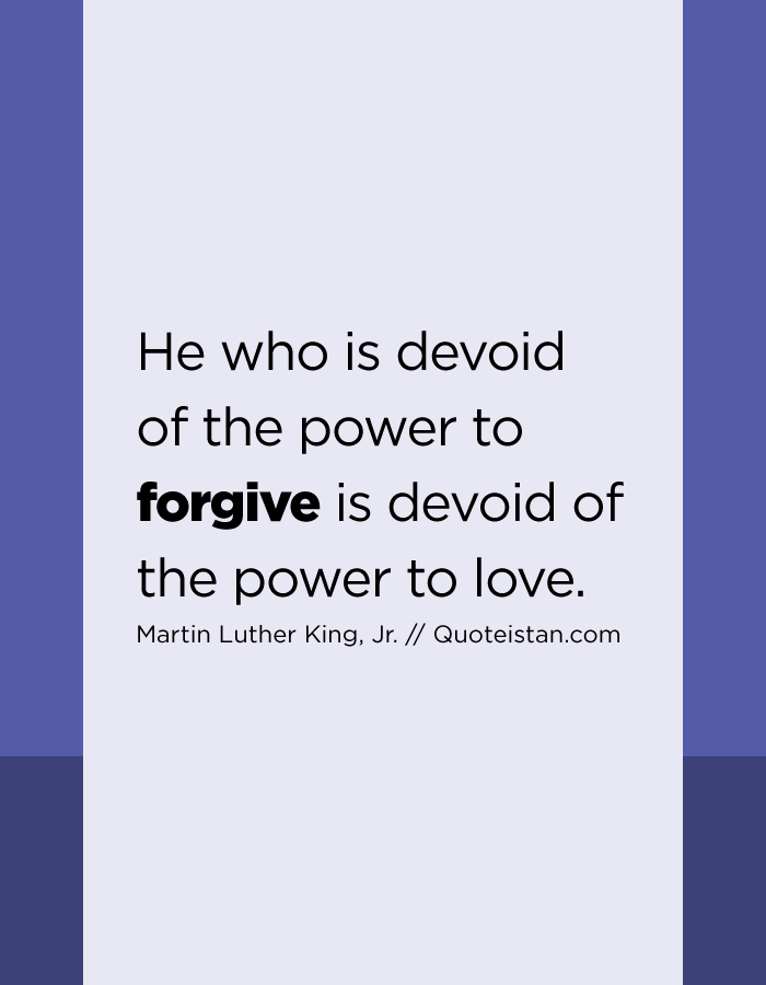 He who is devoid of the power to forgive is devoid of the power to love.