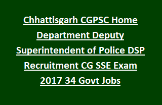 Chhattisgarh CGPSC Home Department Deputy Superintendent of Police DSP Recruitment CG SSE Exam 2017 34 Govt Jobs