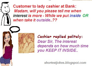 new short joke describing how a Customer asks to lady cashier at Bank that Madam will you please tell me when interest is more  While we put inside and when take it outside and she replies that Dear Sir The interest depends on how much time you KEEP IT INSIDE