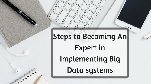 Steps To Becoming An Expert In Implementing Big Data systems