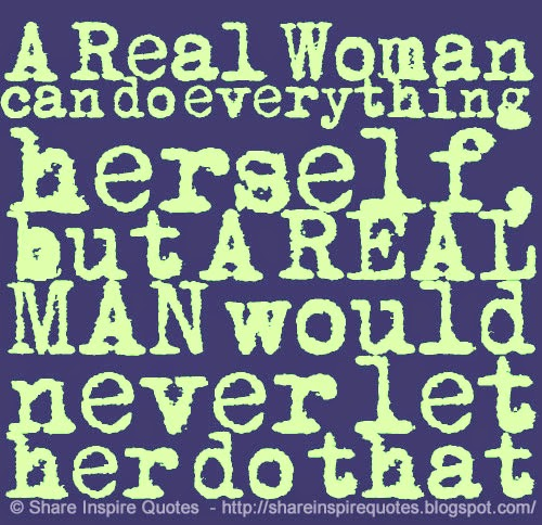 Girl Short Quotes About Herself: A Real Woman Can Do Everything Herself, But A REAL MAN