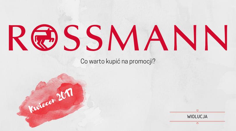 Kilka słów o...Rossmann: co warto kupić na promocji? Kwiecień 2017