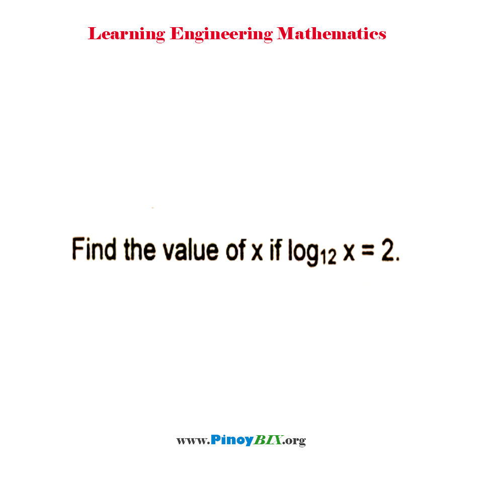Find the value of x if log x to the base 12 = 2