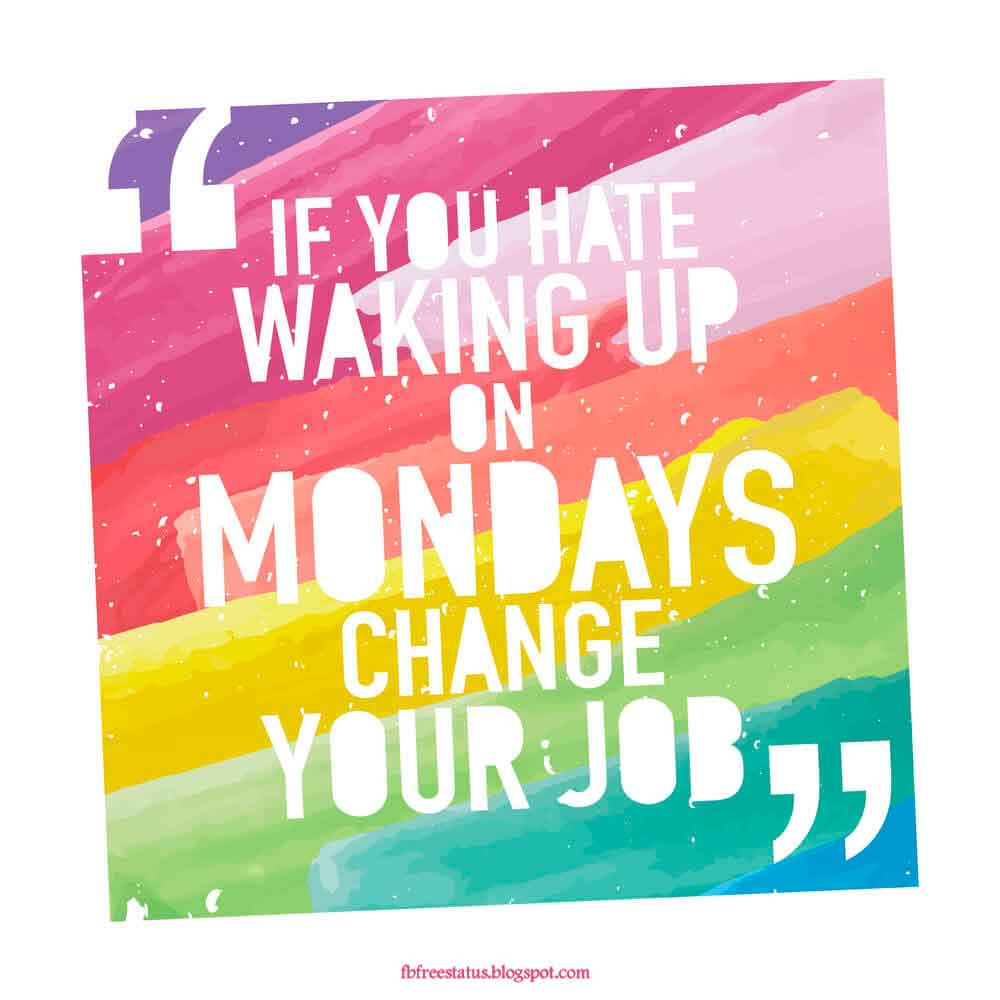 If you hate waking up on monday change your job.