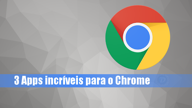 3 Apps incríveis para o Google Chrome