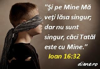 """""""Şi pe Mine Mă veţi lăsa singur; dar nu sunt singur, căci Tatăl este cu Mine."""" Ioan 16:32"""