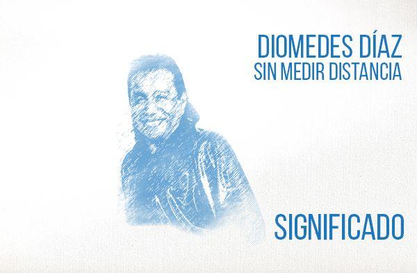 Sin Medir Distancia Significado de la Canción Diomedes Díaz.