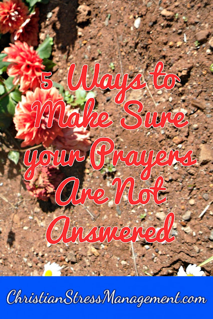 5 Ways to Make Sure Your Prayers Are NOT Answered
