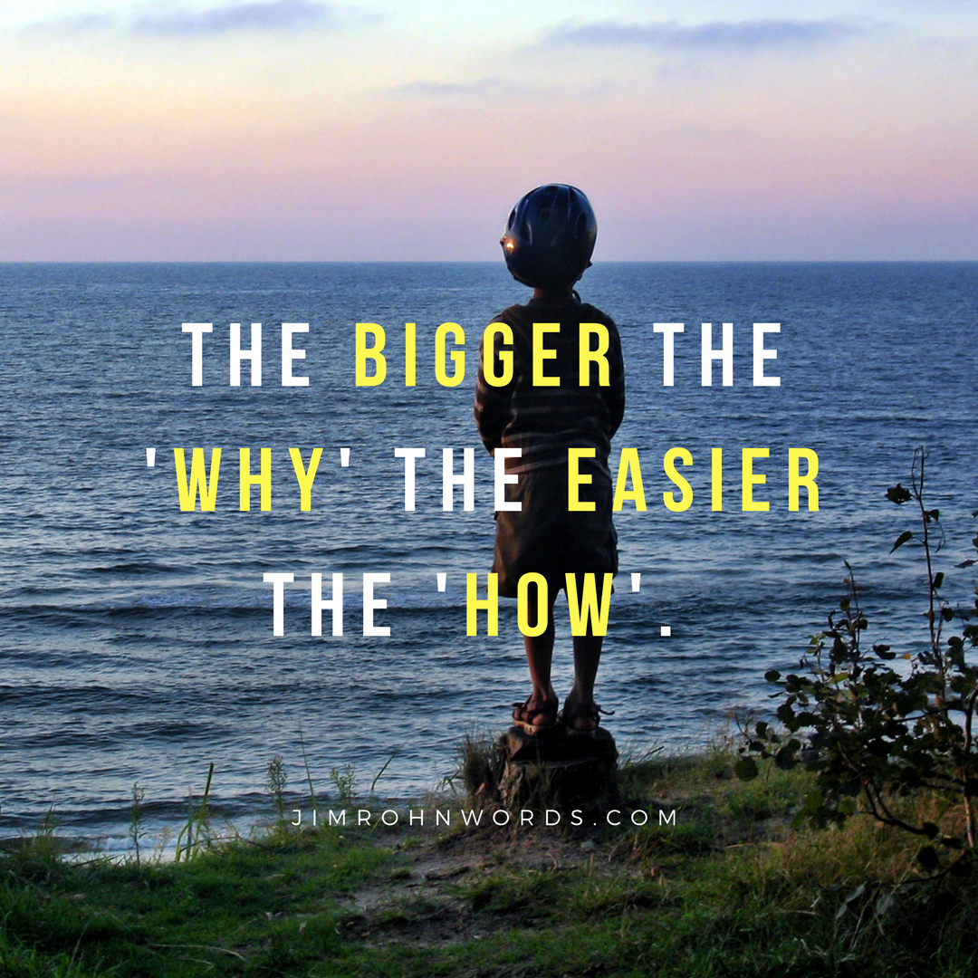 The bigger the 'why' the easier the 'how'. Jim Rohn Words