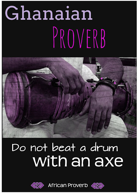 Do not beat a drum with an axe|Ghanaian Proverb