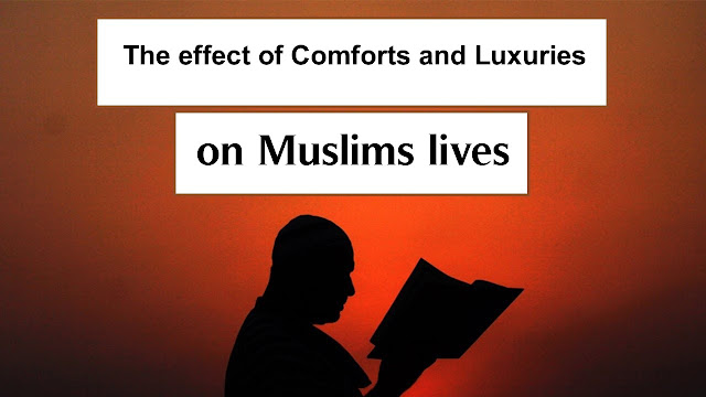 The effect of Comforts and Luxuries on Muslims lives