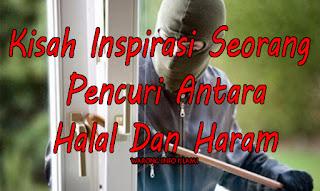Kisah Penuh Hikmah Tentang Seorang Pencuri Antara Halal Dan Haram