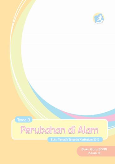 Download Buku Guru Kurikulum 2013 SD Kelas 3 Tema 3 Perubahan di Alam