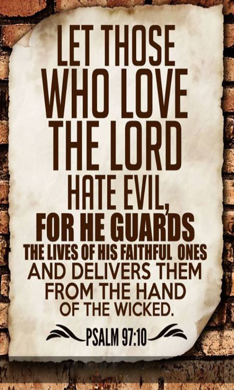 Let those who love the Lord hate evil, for he guards the lives of his faithful ones and delivers them from the hand of the wicked.