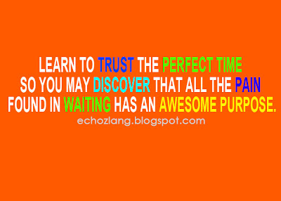 Learn to trust the perfect time so you may discover that all the pain found in waiting has an awesome purpose