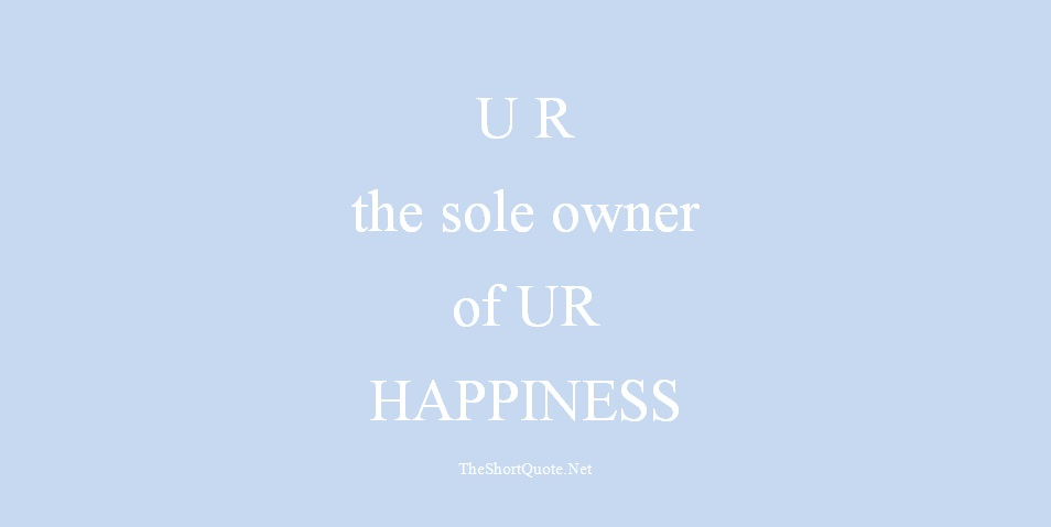 you are the sole owner of your happiness