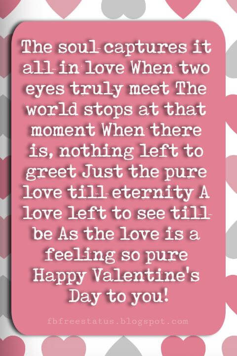Valentines Day Sayings, The soul captures it all in love When two eyes truly meet The world stops at that moment When there is, nothing left to greet Just the pure love till eternity A love left to see till be As the love is a feeling so pure Happy Valentine's Day to you!