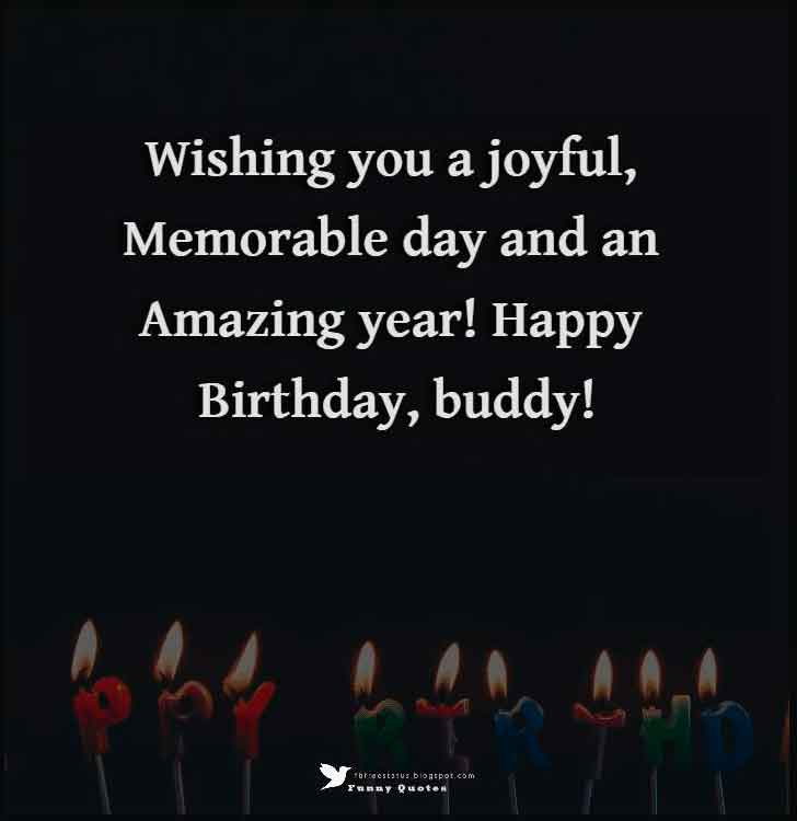 Wishing you a joyful, memorable day and an amazing year! Happy birthday, buddy!