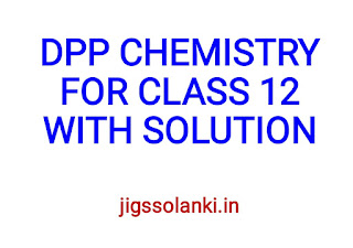 DPP CHEMISTRY FOR CLASS 12 WITH SOLUTION