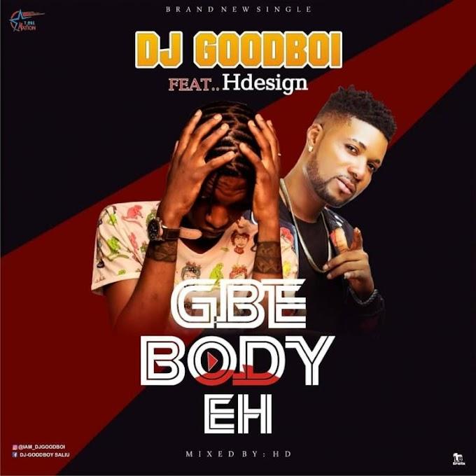 [MUSIC] DJ GoodBoi Ft Hdesign – Gbe Body Eh