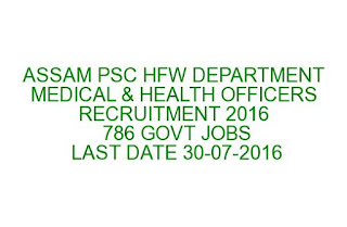 ASSAM PSC HFW DEPARTMENT MEDICAL & HEALTH OFFICERS RECRUITMENT 2016 786 GOVT JOBS LAST DATE 30-07-2016